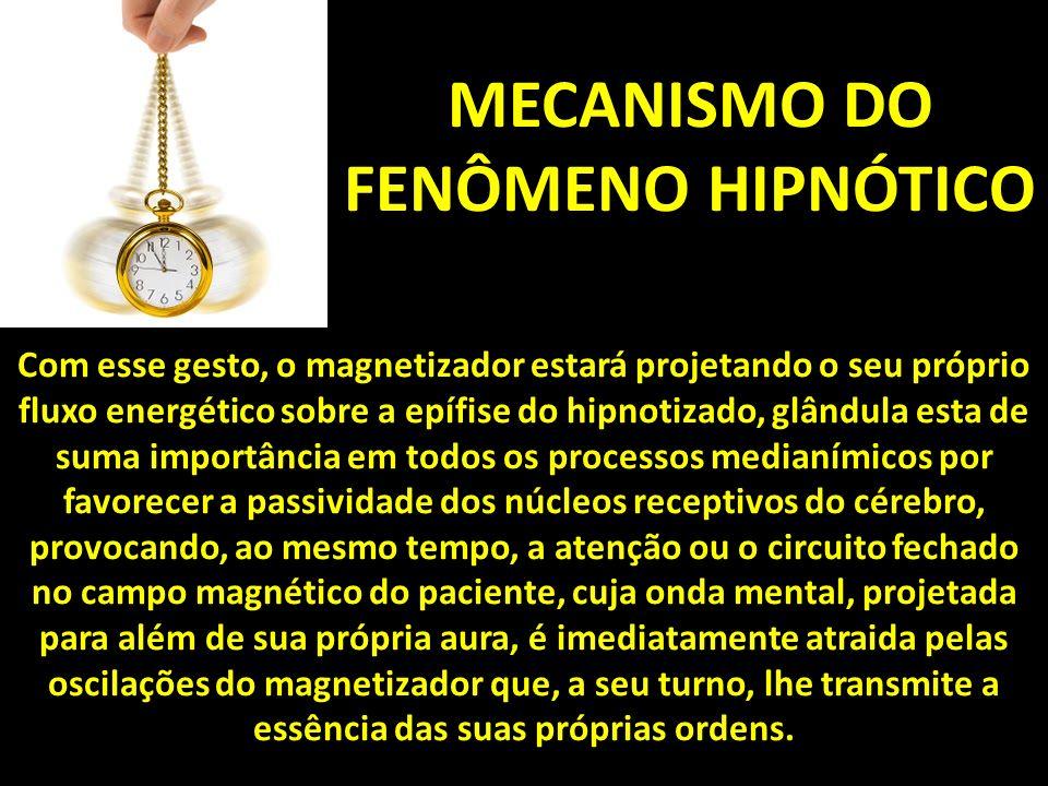 MECANISMO DO FENÔMENO HIPNÓTICO Com esse gesto, o magnetizador estará projetando o seu próprio fluxo energético sobre a epífise do hipnotizado, glândula esta de suma importância em todos os processos medianímicos por favorecer a passividade dos núcleos receptivos do cérebro, provocando, ao mesmo tempo, a atenção ou o circuito fechado no campo magnético do paciente, cuja onda mental, projetada para além de sua própria aura, é imediatamente atraida pelas oscilações do magnetizador que, a seu turno, lhe transmite a essência das suas próprias ordens.