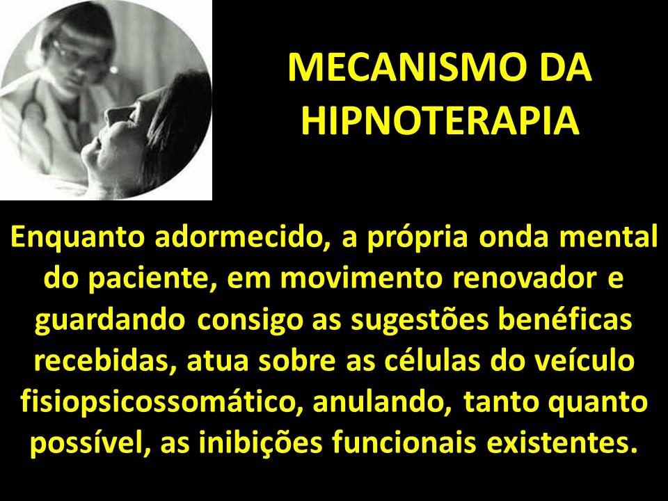 MECANISMO DA HIPNOTERAPIA Enquanto adormecido, a própria onda mental do paciente, em movimento renovador e guardando consigo as sugestões benéficas recebidas, atua sobre as células do veículo fisiopsicossomático, anulando, tanto quanto possível, as inibições funcionais existentes.