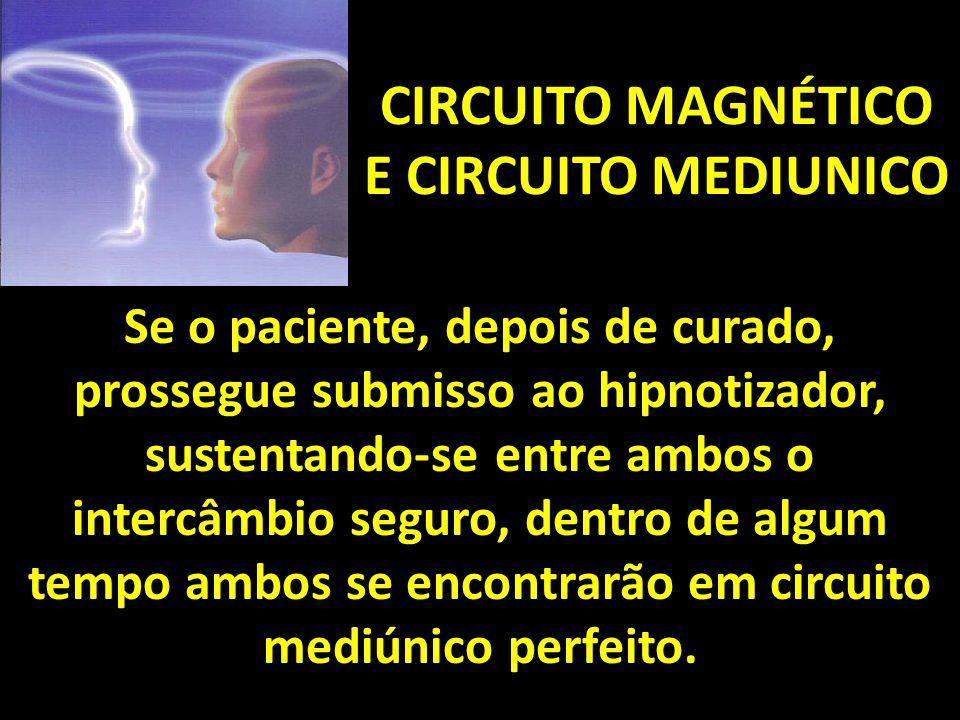 CIRCUITO MAGNÉTICO E CIRCUITO MEDIUNICO Se o paciente, depois de curado, prossegue submisso ao hipnotizador, sustentando-se entre ambos o intercâmbio seguro, dentro de algum tempo ambos se encontrarão em circuito mediúnico perfeito.