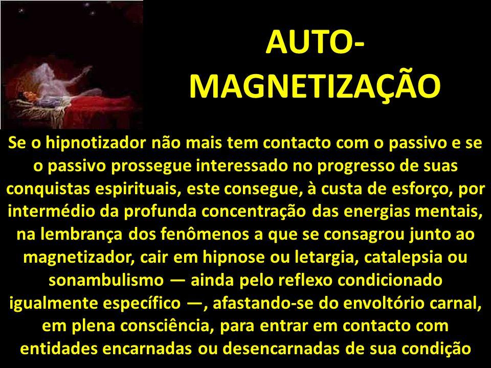 AUTO- MAGNETIZAÇÃO Se o hipnotizador não mais tem contacto com o passivo e se o passivo prossegue interessado no progresso de suas conquistas espirituais, este consegue, à custa de esforço, por intermédio da profunda concentração das energias mentais, na lembrança dos fenômenos a que se consagrou junto ao magnetizador, cair em hipnose ou letargia, catalepsia ou sonambulismo ainda pelo reflexo condicionado igualmente específico, afastando-se do envoltório carnal, em plena consciência, para entrar em contacto com entidades encarnadas ou desencarnadas de sua condição