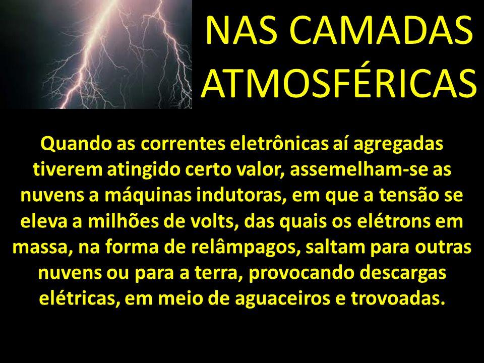 NAS CAMADAS ATMOSFÉRICAS Quando as correntes eletrônicas aí agregadas tiverem atingido certo valor, assemelham-se as nuvens a máquinas indutoras, em que a tensão se eleva a milhões de volts, das quais os elétrons em massa, na forma de relâmpagos, saltam para outras nuvens ou para a terra, provocando descargas elétricas, em meio de aguaceiros e trovoadas.