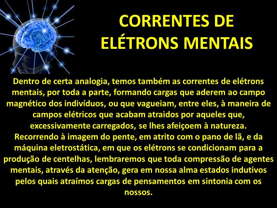 CORRENTES DE ELÉTRONS MENTAIS Dentro de certa analogia, temos também as correntes de elétrons mentais, por toda a parte, formando cargas que aderem ao campo magnético dos indivíduos, ou que vagueiam, entre eles, à maneira de campos elétricos que acabam atraidos por aqueles que, excessivamente carregados, se lhes afeiçoem à natureza.