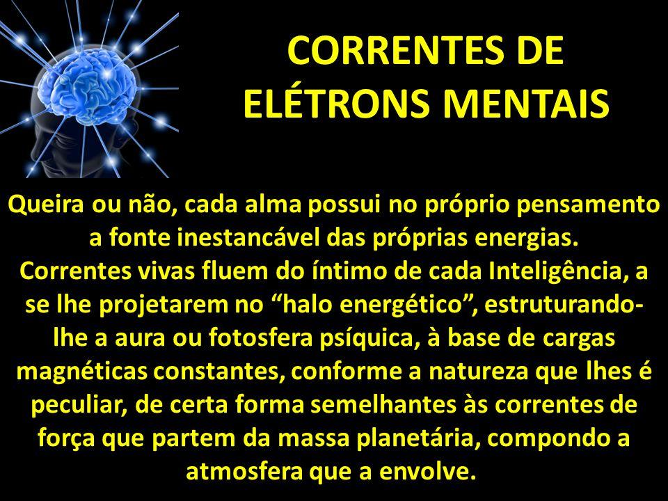 CORRENTES DE ELÉTRONS MENTAIS Queira ou não, cada alma possui no próprio pensamento a fonte inestancável das próprias energias.