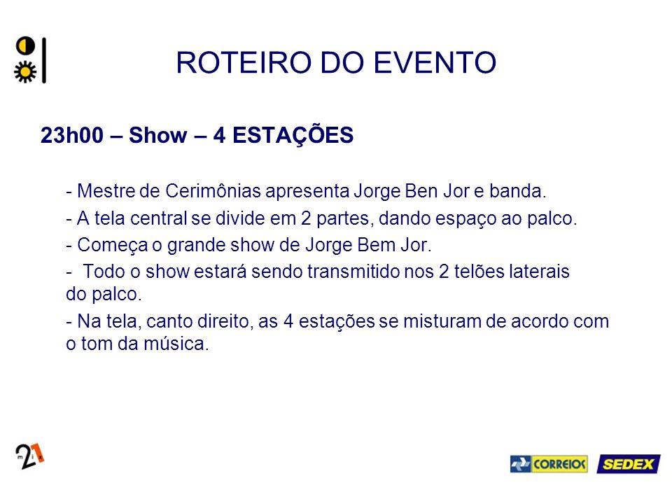 ROTEIRO DO EVENTO 23h00 – Show – 4 ESTAÇÕES - Mestre de Cerimônias apresenta Jorge Ben Jor e banda. - A tela central se divide em 2 partes, dando espa