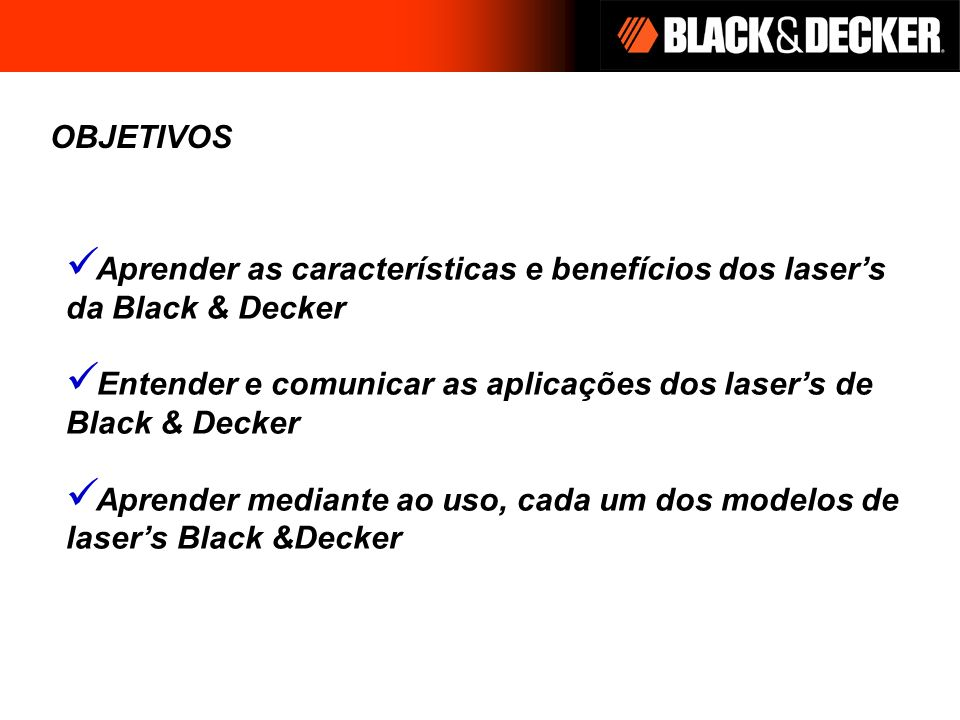OBJETIVOS Aprender as características e benefícios dos lasers da Black & Decker Entender e comunicar as aplicações dos lasers de Black & Decker Aprend