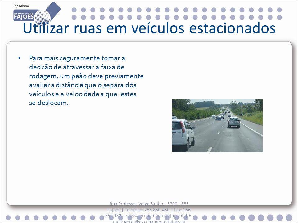 Utilizar ruas em veículos estacionados Para mais seguramente tomar a decisão de atravessar a faixa de rodagem, um peão deve previamente avaliar a distância que o separa dos veículos e a velocidade a que estes se deslocam.