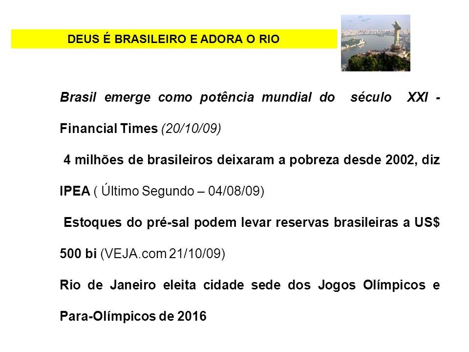DEUS É BRASILEIRO E ADORA O RIO Brasil emerge como potência mundial do século XXI - Financial Times (20/10/09) 4 milhões de brasileiros deixaram a pob