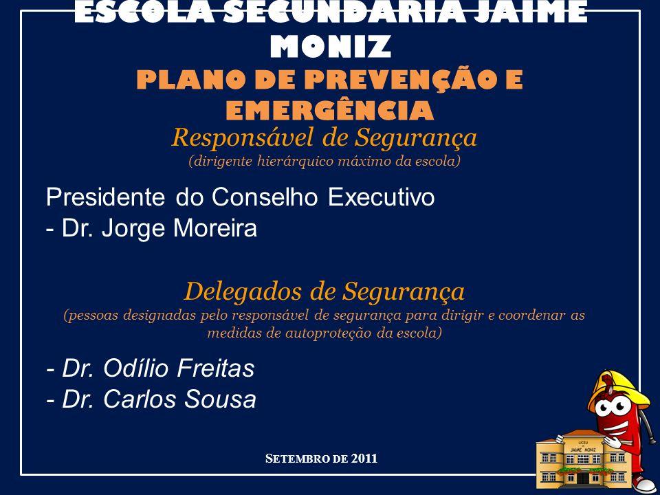 ESCOLA SECUNDÁRIA JAIME MONIZ PLANO DE PREVENÇÃO E EMERGÊNCIA Responsável de Segurança (dirigente hierárquico máximo da escola) Presidente do Conselho Executivo - Dr.