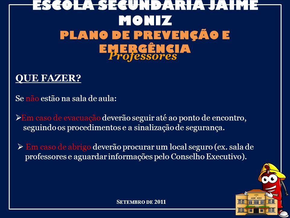 ESCOLA SECUNDÁRIA JAIME MONIZ PLANO DE PREVENÇÃO E EMERGÊNCIA S ETEMBRO DE 2011 Professores QUE FAZER.