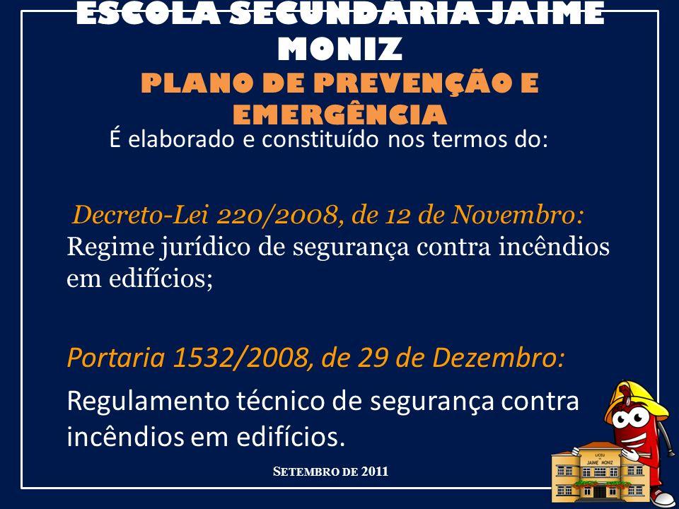ESCOLA SECUNDÁRIA JAIME MONIZ PLANO DE PREVENÇÃO E EMERGÊNCIA É elaborado e constituído nos termos do: Decreto-Lei 220/2008, de 12 de Novembro: Regime jurídico de segurança contra incêndios em edifícios; Portaria 1532/2008, de 29 de Dezembro: Regulamento técnico de segurança contra incêndios em edifícios.