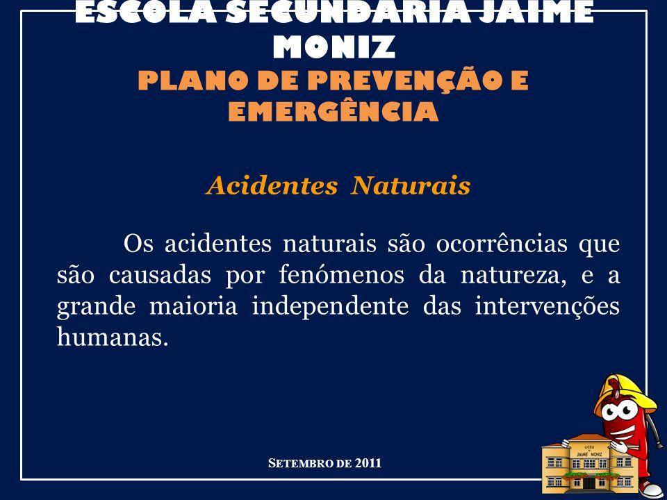 ESCOLA SECUNDÁRIA JAIME MONIZ PLANO DE PREVENÇÃO E EMERGÊNCIA S ETEMBRO DE 2011 Acidentes Naturais Os acidentes naturais são ocorrências que são causadas por fenómenos da natureza, e a grande maioria independente das intervenções humanas.