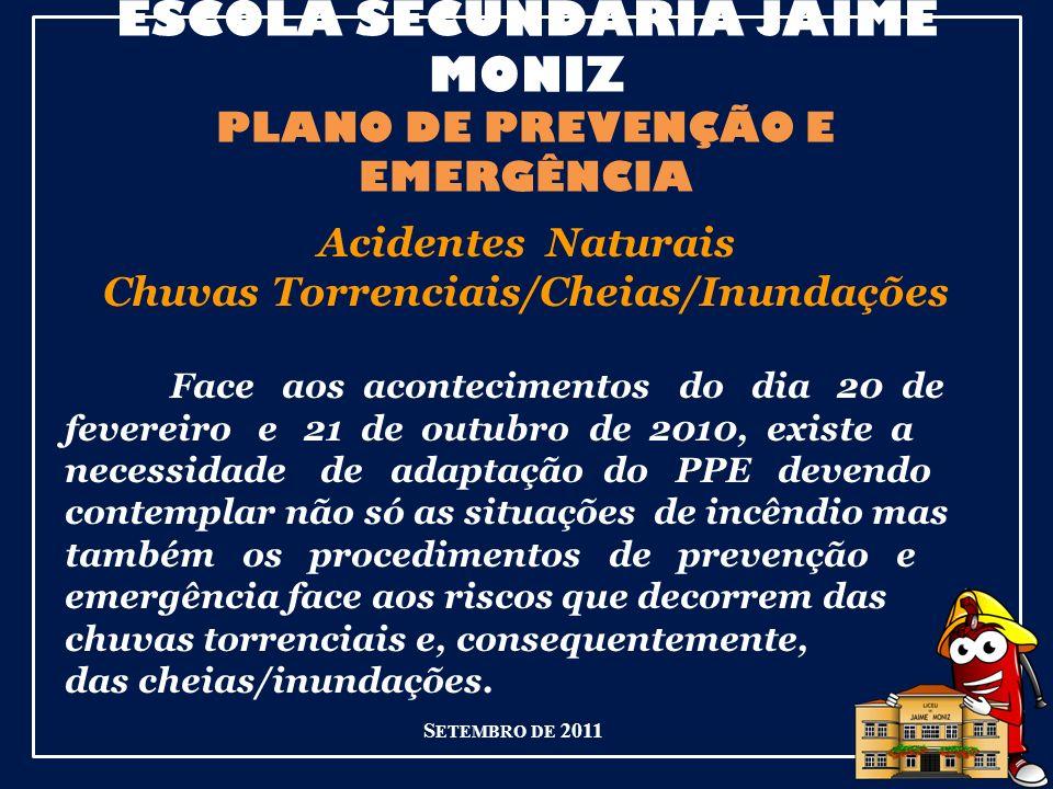 ESCOLA SECUNDÁRIA JAIME MONIZ PLANO DE PREVENÇÃO E EMERGÊNCIA S ETEMBRO DE 2011 Acidentes Naturais Chuvas Torrenciais/Cheias/Inundações Face aos acontecimentos do dia 20 de fevereiro e 21 de outubro de 2010, existe a necessidade de adaptação do PPE devendo contemplar não só as situações de incêndio mas também os procedimentos de prevenção e emergência face aos riscos que decorrem das chuvas torrenciais e, consequentemente, das cheias/inundações.