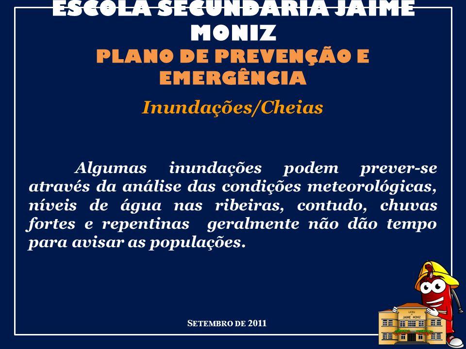 ESCOLA SECUNDÁRIA JAIME MONIZ PLANO DE PREVENÇÃO E EMERGÊNCIA S ETEMBRO DE 2011 Inundações/Cheias Algumas inundações podem prever-se através da análise das condições meteorológicas, níveis de água nas ribeiras, contudo, chuvas fortes e repentinas geralmente não dão tempo para avisar as populações.
