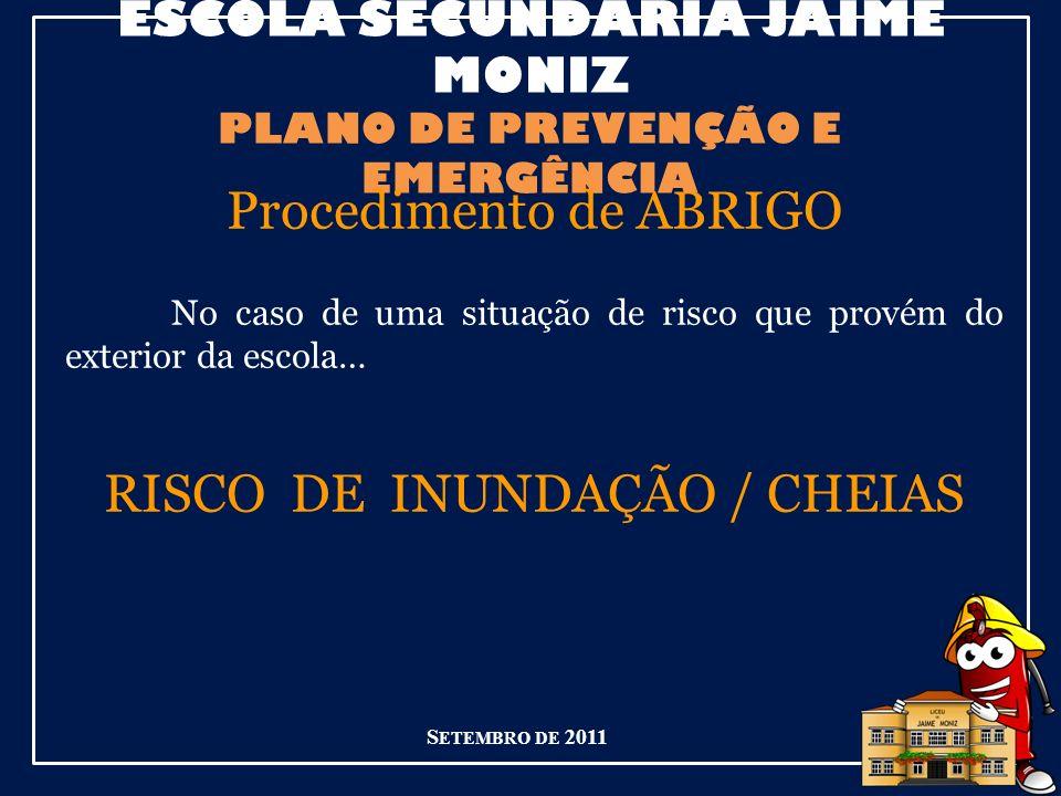 ESCOLA SECUNDÁRIA JAIME MONIZ PLANO DE PREVENÇÃO E EMERGÊNCIA S ETEMBRO DE 2011 Procedimento de ABRIGO No caso de uma situação de risco que provém do exterior da escola… RISCO DE INUNDAÇÃO / CHEIAS