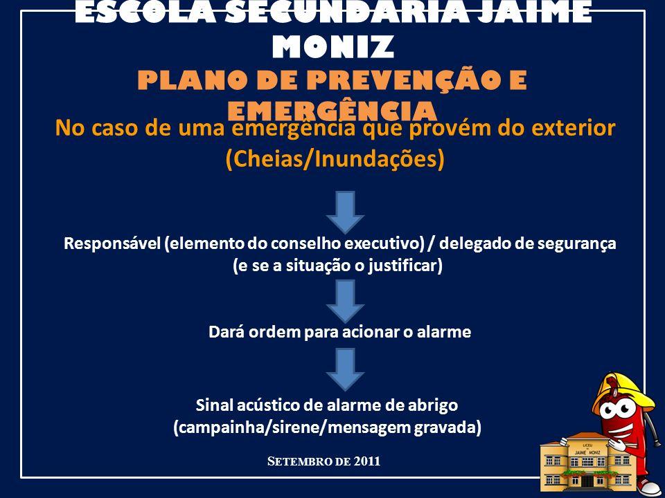 ESCOLA SECUNDÁRIA JAIME MONIZ PLANO DE PREVENÇÃO E EMERGÊNCIA S ETEMBRO DE 2011 No caso de uma emergência que provém do exterior (Cheias/Inundações) Responsável (elemento do conselho executivo) / delegado de segurança (e se a situação o justificar) Dará ordem para acionar o alarme Sinal acústico de alarme de abrigo (campainha/sirene/mensagem gravada)