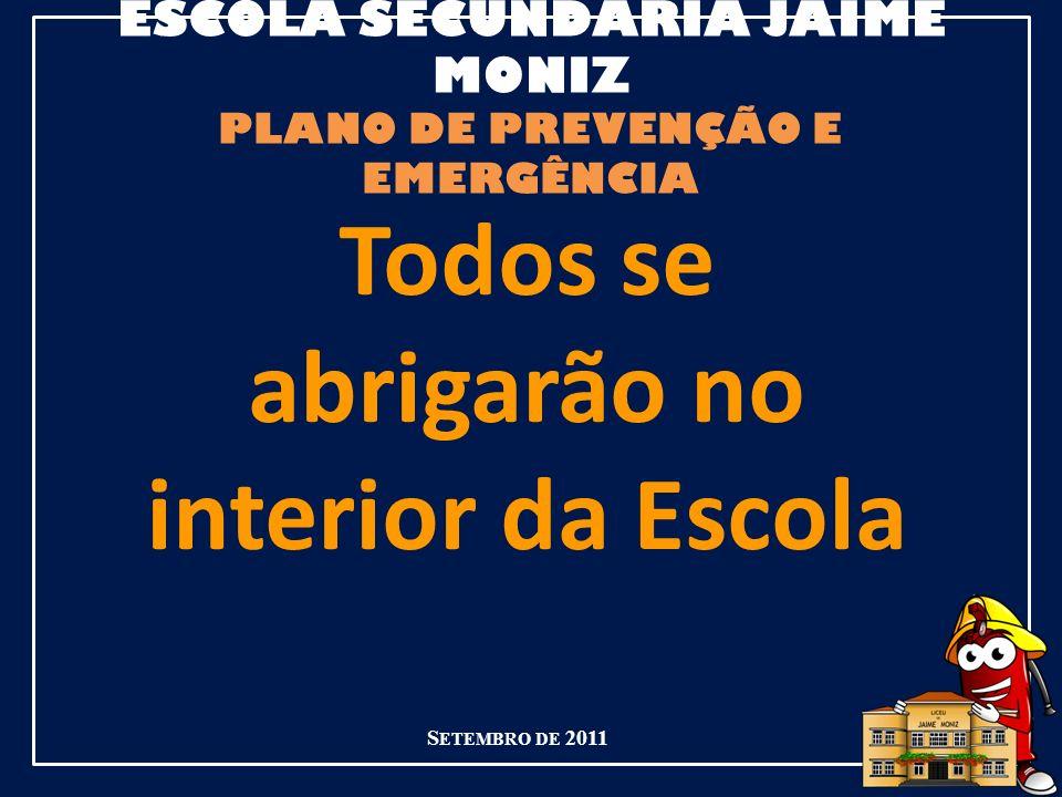 ESCOLA SECUNDÁRIA JAIME MONIZ PLANO DE PREVENÇÃO E EMERGÊNCIA S ETEMBRO DE 2011 Todos se abrigarão no interior da Escola