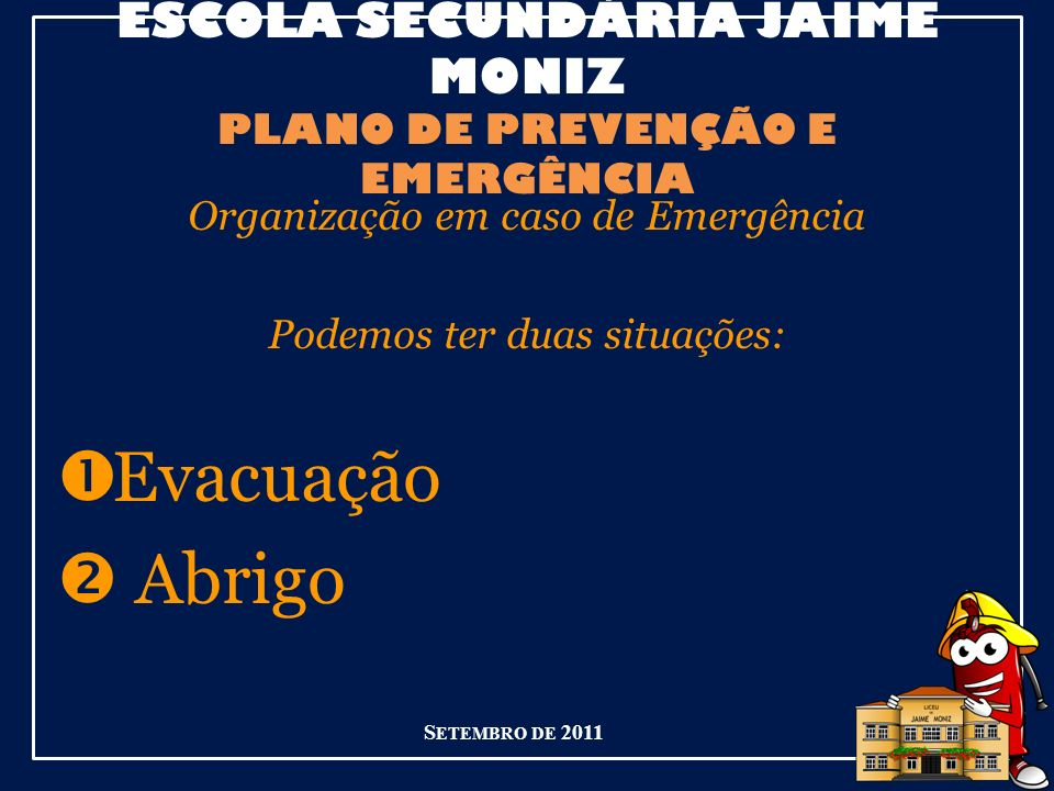 ESCOLA SECUNDÁRIA JAIME MONIZ PLANO DE PREVENÇÃO E EMERGÊNCIA Organização em caso de Emergência Podemos ter duas situações: Evacuação Abrigo S ETEMBRO DE 2011