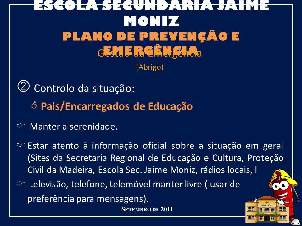 ESCOLA SECUNDÁRIA JAIME MONIZ PLANO DE PREVENÇÃO E EMERGÊNCIA S ETEMBRO DE 2011 Gestão da Emergência (Abrigo) Controlo da situação: Pais/Encarregados de Educação Manter a serenidade.
