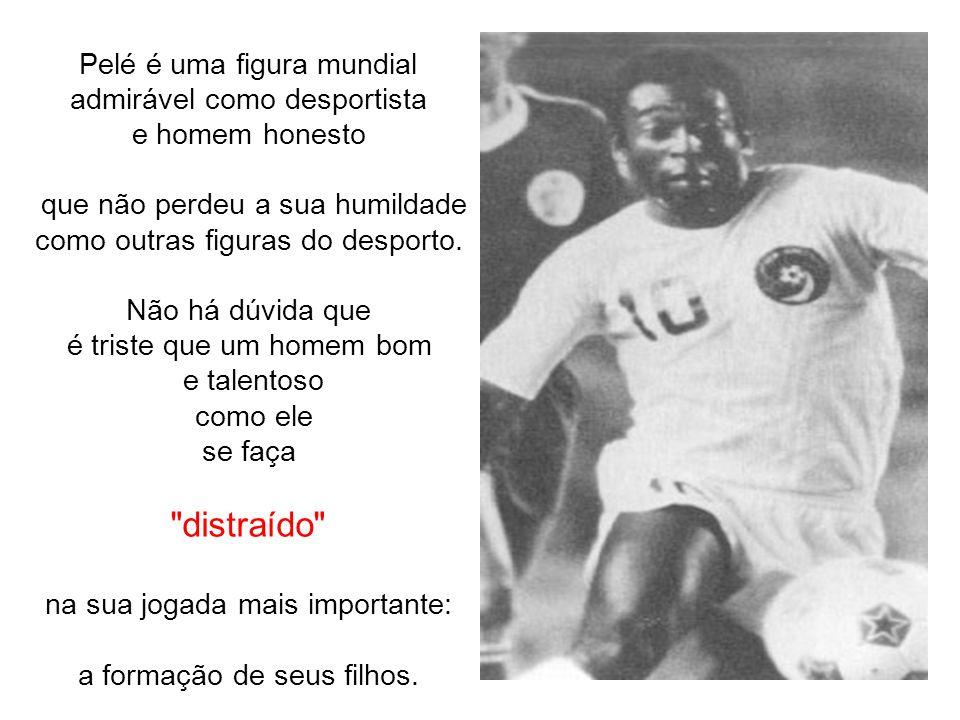 Pelé é uma figura mundial admirável como desportista e homem honesto que não perdeu a sua humildade como outras figuras do desporto.