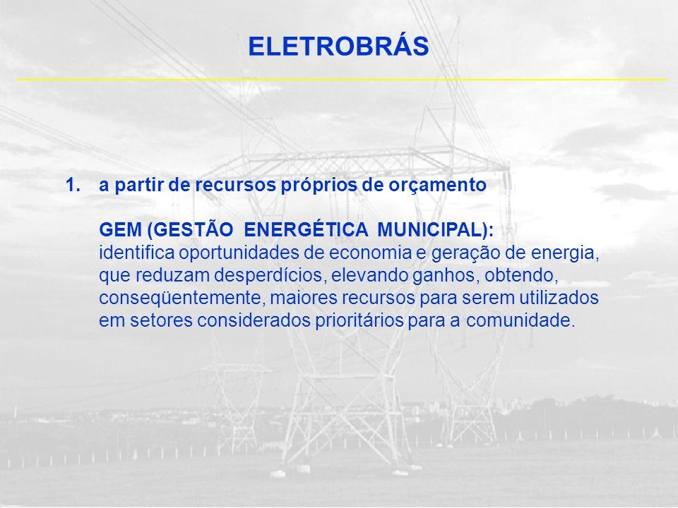 ELETROBRÁS 1.a partir de recursos próprios de orçamento GEM (GESTÃO ENERGÉTICA MUNICIPAL): identifica oportunidades de economia e geração de energia,