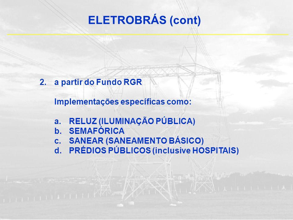 ELETROBRÁS (cont) 2.a partir do Fundo RGR Implementações específicas como: a.RELUZ (ILUMINAÇÃO PÚBLICA) b.SEMAFÓRICA c.SANEAR (SANEAMENTO BÁSICO) d.PR