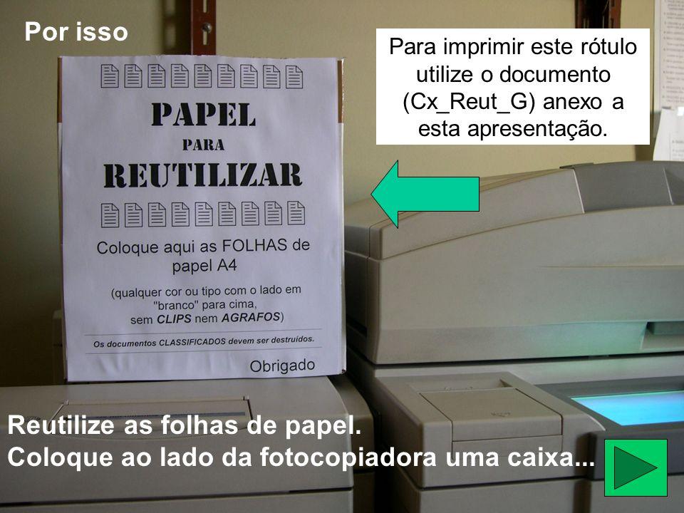 Reutilize as folhas de papel. Coloque ao lado da fotocopiadora uma caixa... Por isso Para imprimir este rótulo utilize o documento (Cx_Reut_G) anexo a