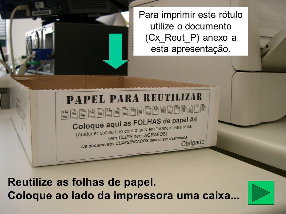 Reutilize as folhas de papel. Coloque ao lado da impressora uma caixa... Para imprimir este rótulo utilize o documento (Cx_Reut_P) anexo a esta aprese