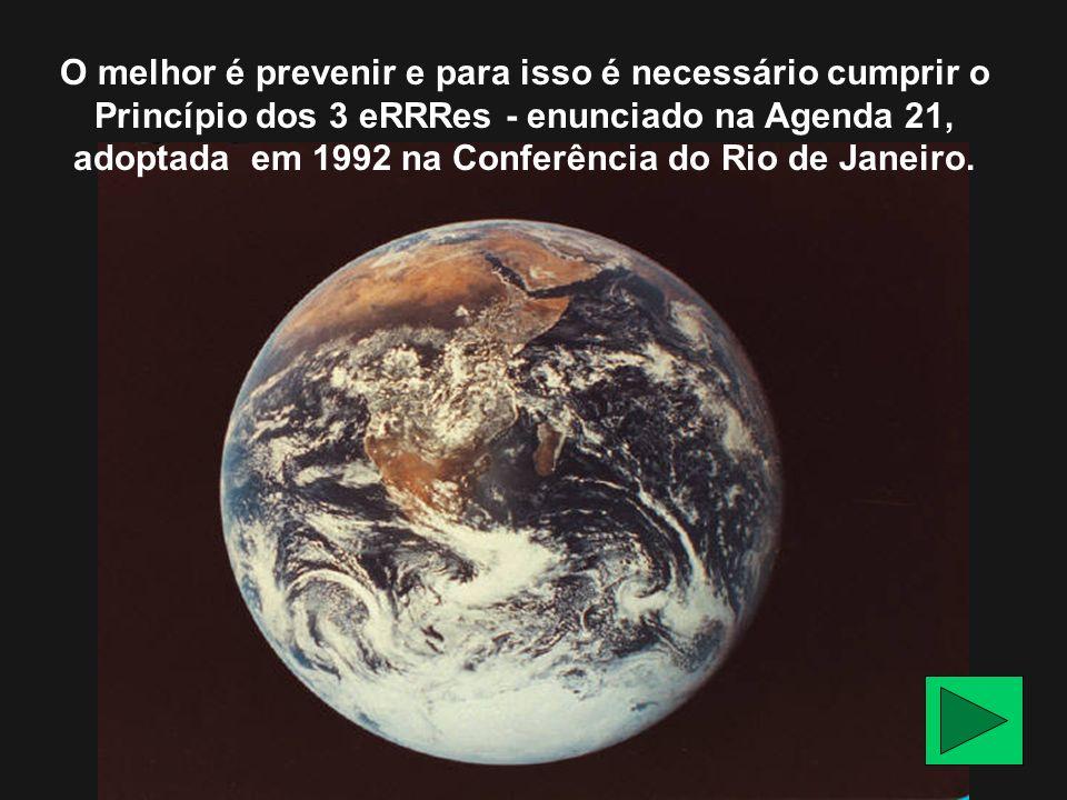 O melhor é prevenir e para isso é necessário cumprir o Princípio dos 3 eRRRes - enunciado na Agenda 21, adoptada em 1992 na Conferência do Rio de Jane