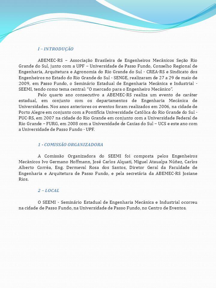 I – INTRODUÇÃO ABEMEC-RS – Associação Brasileira de Engenheiros Mecânicos Seção Rio Grande do Sul, junto com a UPF – Universidade de Passo Fundo, Conselho Regional de Engenharia, Arquitetura e Agronomia do Rio Grande do Sul - CREA-RS e Sindicato dos Engenheiros no Estado do Rio Grande do Sul - SENGE, realizaram de 27 a 29 de maio de 2009, em Passo Fundo, o Seminário Estadual de Engenharia Mecânica e Industrial - SEEMI, tendo como tema central: O mercado para o Engenheiro Mecânico.