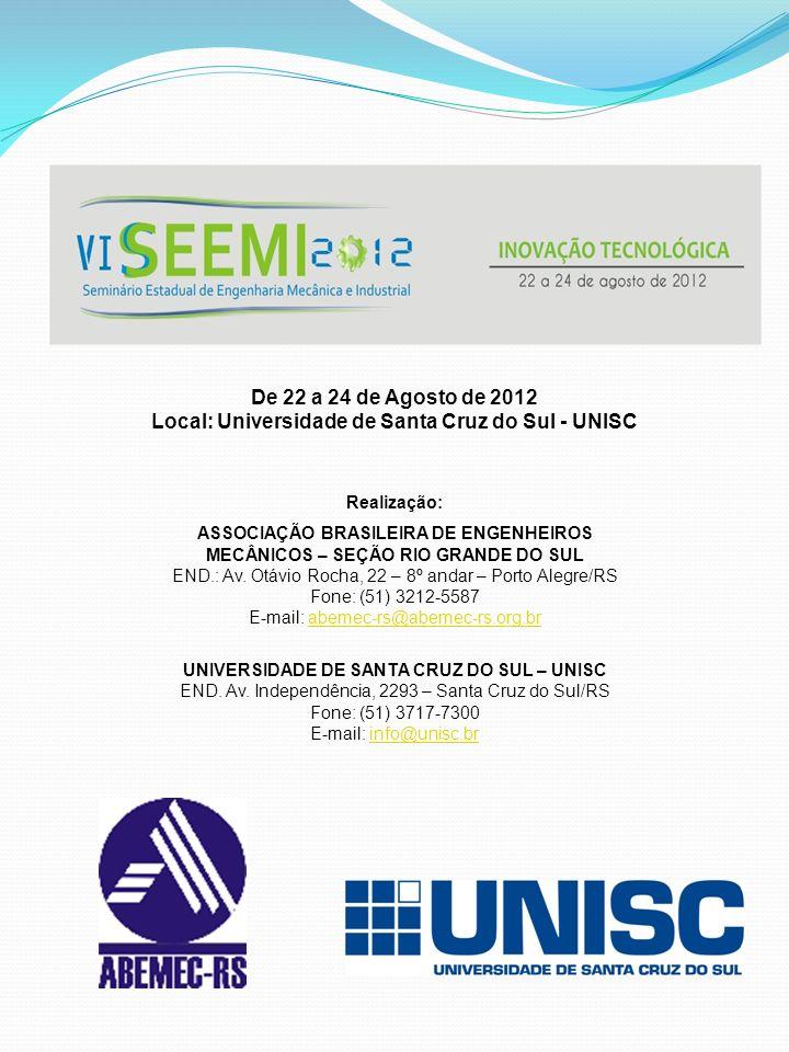 De 22 a 24 de Agosto de 2012 Local: Universidade de Santa Cruz do Sul - UNISC Realização: ASSOCIAÇÃO BRASILEIRA DE ENGENHEIROS MECÂNICOS – SEÇÃO RIO GRANDE DO SUL END.: Av.