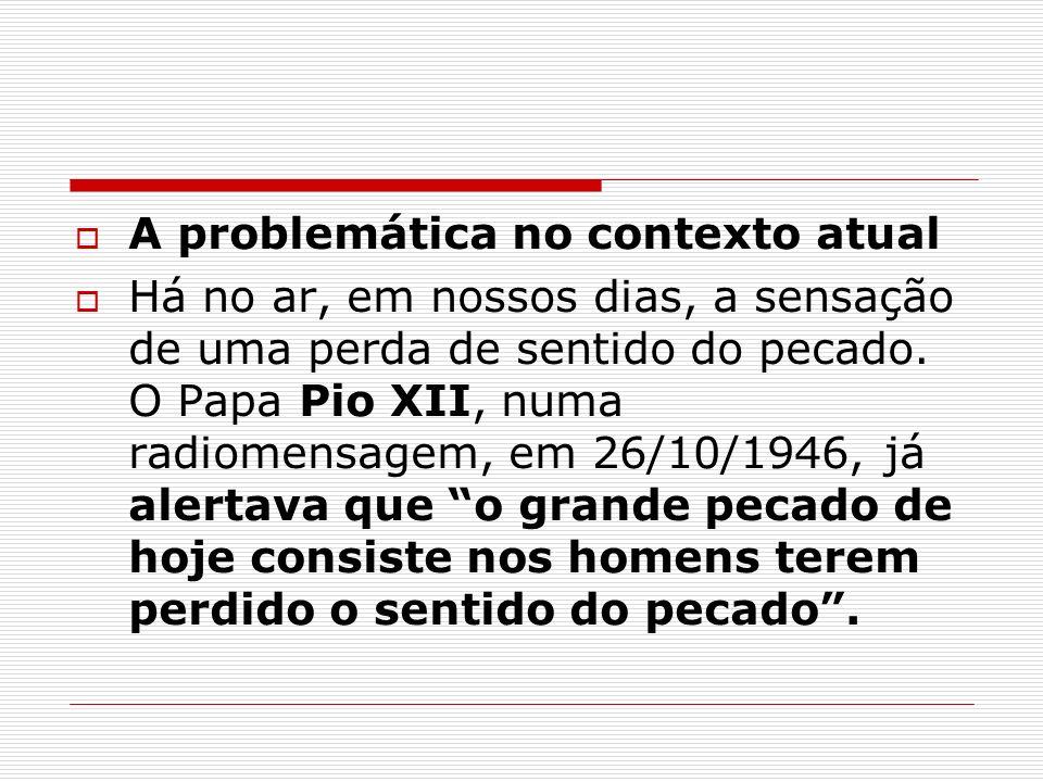 A problemática no contexto atual Há no ar, em nossos dias, a sensação de uma perda de sentido do pecado. O Papa Pio XII, numa radiomensagem, em 26/10/