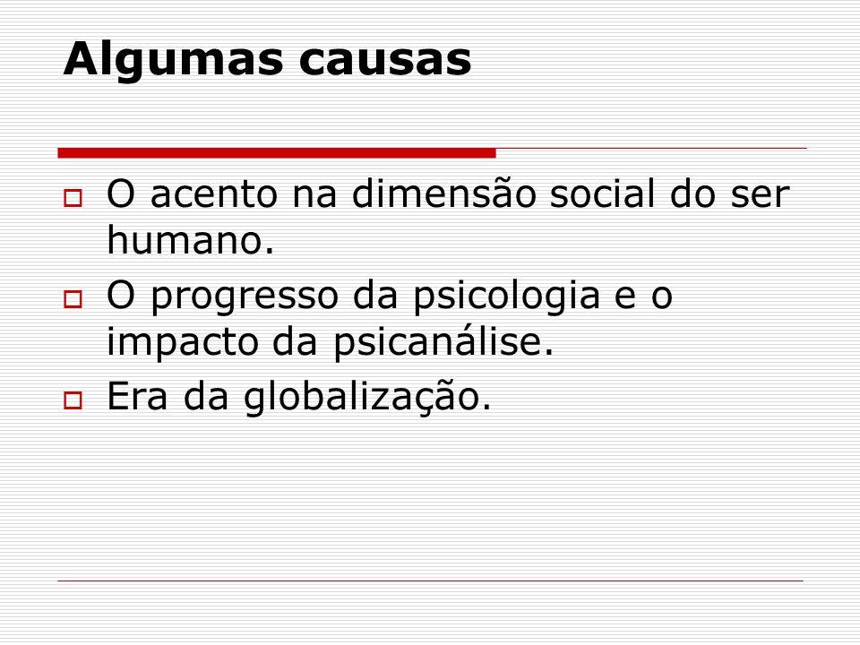 Algumas causas O acento na dimensão social do ser humano. O progresso da psicologia e o impacto da psicanálise. Era da globalização.
