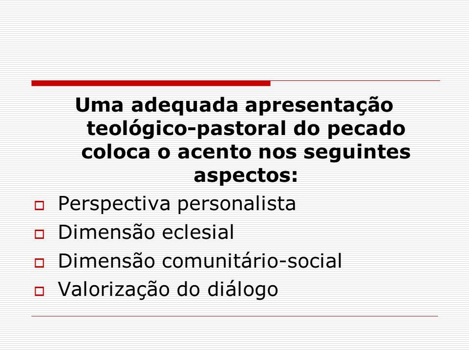 Uma adequada apresentação teológico-pastoral do pecado coloca o acento nos seguintes aspectos: Perspectiva personalista Dimensão eclesial Dimensão com