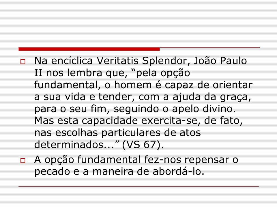 Na encíclica Veritatis Splendor, João Paulo II nos lembra que, pela opção fundamental, o homem é capaz de orientar a sua vida e tender, com a ajuda da