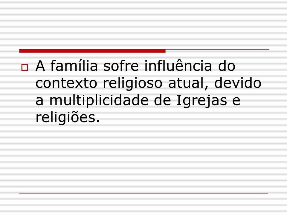 A família sofre influência do contexto religioso atual, devido a multiplicidade de Igrejas e religiões.