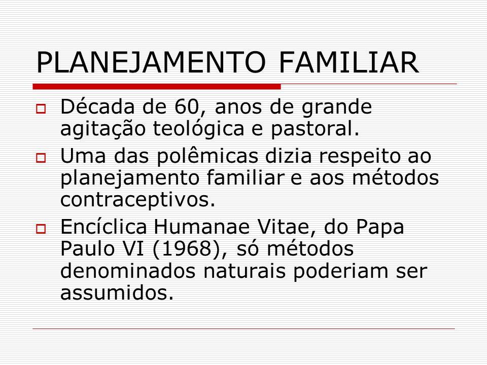 PLANEJAMENTO FAMILIAR Década de 60, anos de grande agitação teológica e pastoral. Uma das polêmicas dizia respeito ao planejamento familiar e aos méto