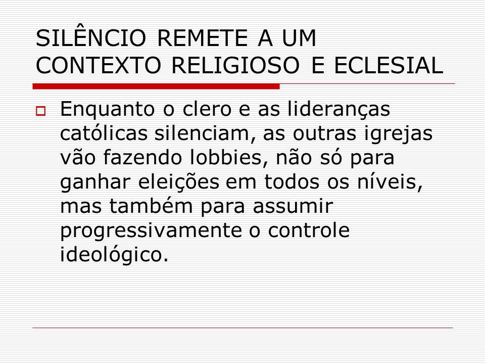 SILÊNCIO REMETE A UM CONTEXTO RELIGIOSO E ECLESIAL Enquanto o clero e as lideranças católicas silenciam, as outras igrejas vão fazendo lobbies, não só