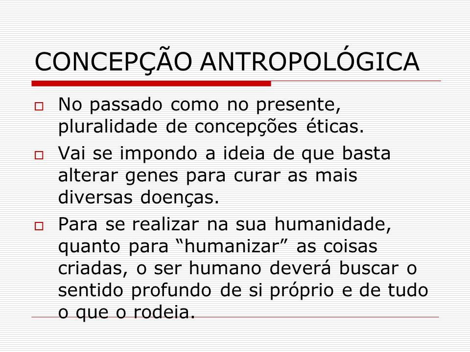 CONCEPÇÃO ANTROPOLÓGICA No passado como no presente, pluralidade de concepções éticas. Vai se impondo a ideia de que basta alterar genes para curar as