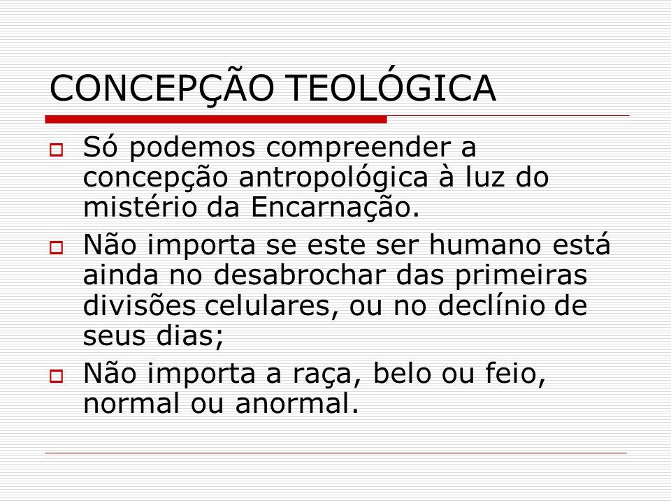 CONCEPÇÃO TEOLÓGICA Só podemos compreender a concepção antropológica à luz do mistério da Encarnação. Não importa se este ser humano está ainda no des