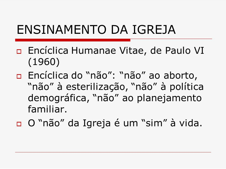 ENSINAMENTO DA IGREJA Encíclica Humanae Vitae, de Paulo VI (1960) Encíclica do não: não ao aborto, não à esterilização, não à política demográfica, nã
