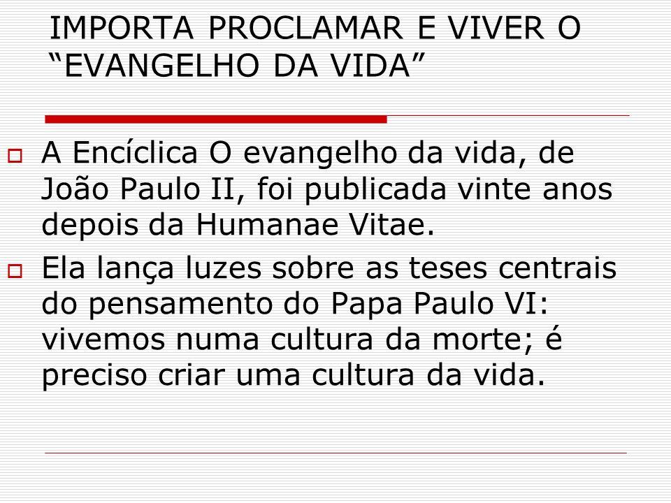 IMPORTA PROCLAMAR E VIVER O EVANGELHO DA VIDA A Encíclica O evangelho da vida, de João Paulo II, foi publicada vinte anos depois da Humanae Vitae. Ela