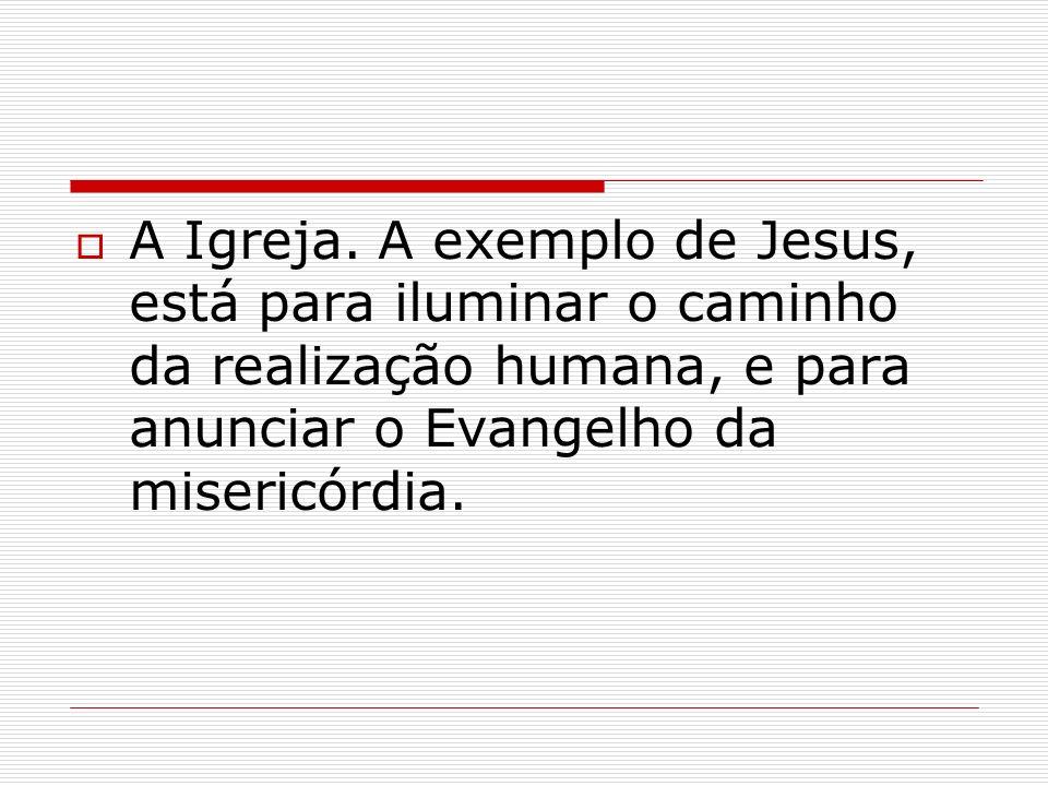 A Igreja. A exemplo de Jesus, está para iluminar o caminho da realização humana, e para anunciar o Evangelho da misericórdia.