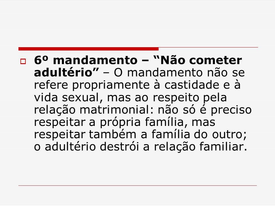 6º mandamento – Não cometer adultério – O mandamento não se refere propriamente à castidade e à vida sexual, mas ao respeito pela relação matrimonial: