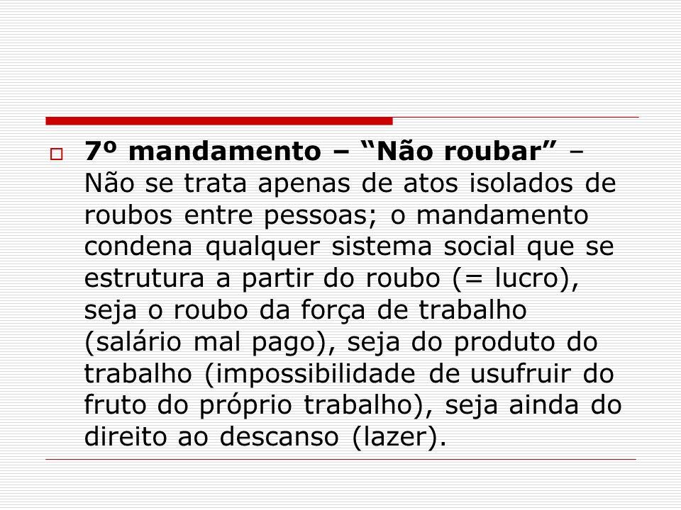 7º mandamento – Não roubar – Não se trata apenas de atos isolados de roubos entre pessoas; o mandamento condena qualquer sistema social que se estrutu