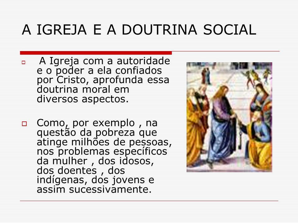 A IGREJA E A DOUTRINA SOCIAL A Igreja com a autoridade e o poder a ela confiados por Cristo, aprofunda essa doutrina moral em diversos aspectos. Como,
