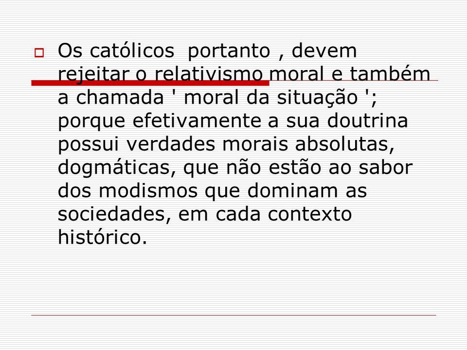 Os católicos portanto, devem rejeitar o relativismo moral e também a chamada ' moral da situação '; porque efetivamente a sua doutrina possui verdades