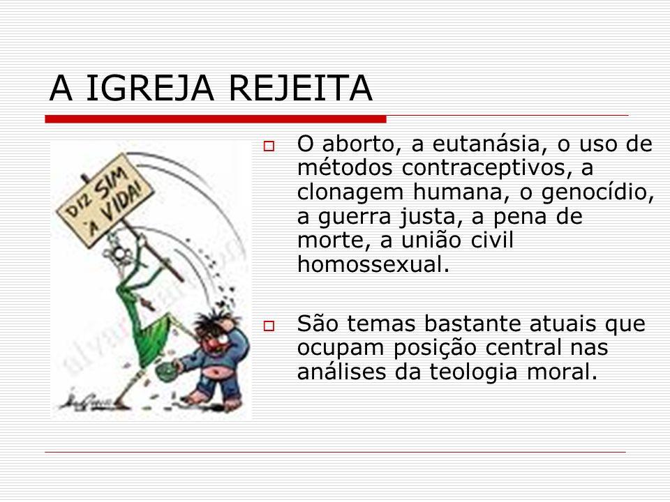 A IGREJA REJEITA O aborto, a eutanásia, o uso de métodos contraceptivos, a clonagem humana, o genocídio, a guerra justa, a pena de morte, a união civi