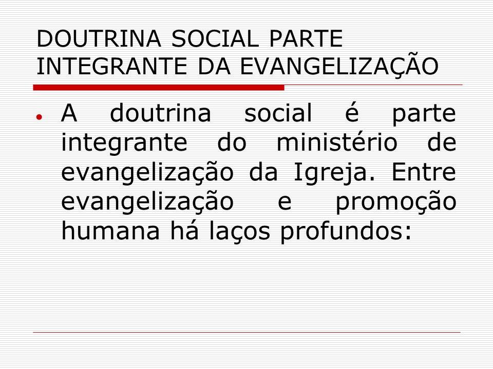 DOUTRINA SOCIAL PARTE INTEGRANTE DA EVANGELIZAÇÃO A doutrina social é parte integrante do ministério de evangelização da Igreja. Entre evangelização e
