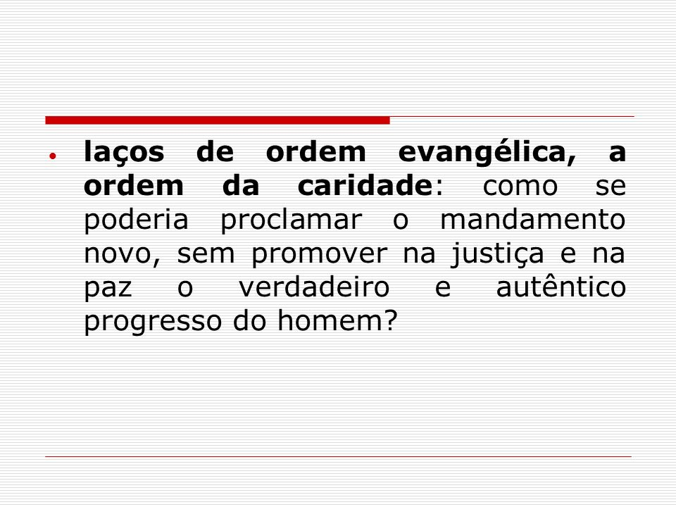 laços de ordem evangélica, a ordem da caridade: como se poderia proclamar o mandamento novo, sem promover na justiça e na paz o verdadeiro e autêntico