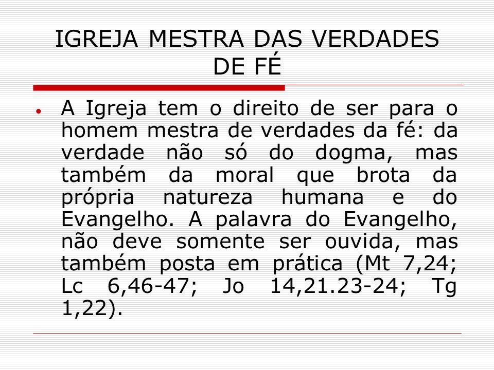 IGREJA MESTRA DAS VERDADES DE FÉ A Igreja tem o direito de ser para o homem mestra de verdades da fé: da verdade não só do dogma, mas também da moral